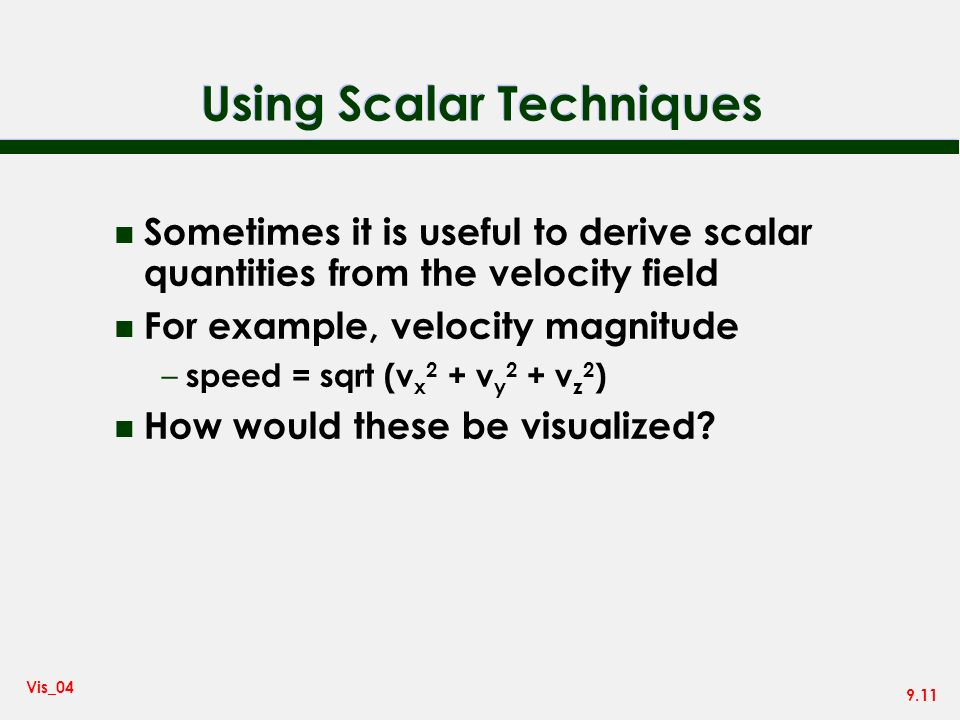 9.11 Vis_04 Using Scalar Techniques n Sometimes it is useful to derive scalar quantities from the velocity field n For example, velocity magnitude – speed = sqrt (v x 2 + v y 2 + v z 2 ) n How would these be visualized?