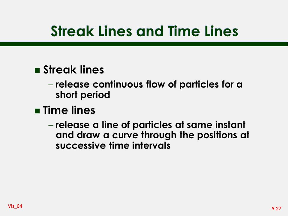 9.27 Vis_04 Streak Lines and Time Lines n Streak lines – release continuous flow of particles for a short period n Time lines – release a line of particles at same instant and draw a curve through the positions at successive time intervals