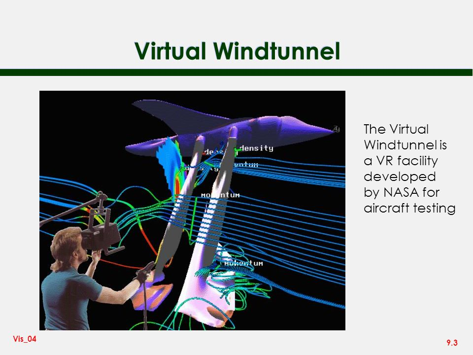 9.3 Vis_04 Virtual Windtunnel The Virtual Windtunnel is a VR facility developed by NASA for aircraft testing