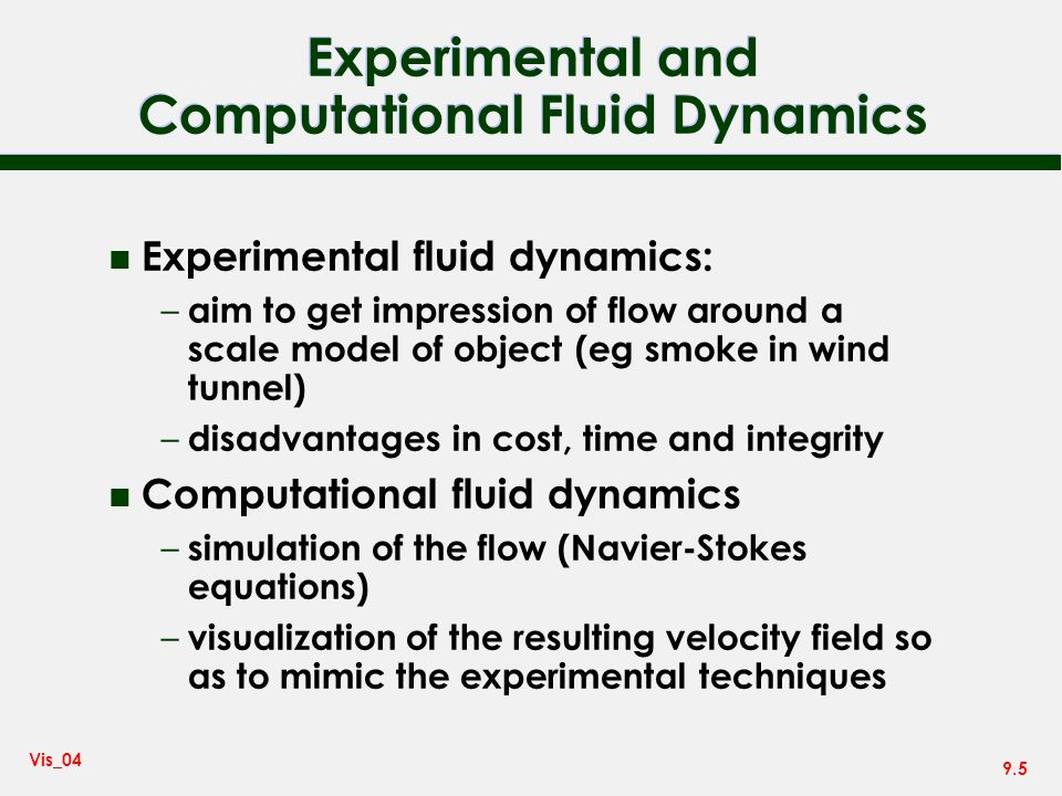 9.5 Vis_04 Experimental and Computational Fluid Dynamics n Experimental fluid dynamics: – aim to get impression of flow around a scale model of object (eg smoke in wind tunnel) – disadvantages in cost, time and integrity n Computational fluid dynamics – simulation of the flow (Navier-Stokes equations) – visualization of the resulting velocity field so as to mimic the experimental techniques