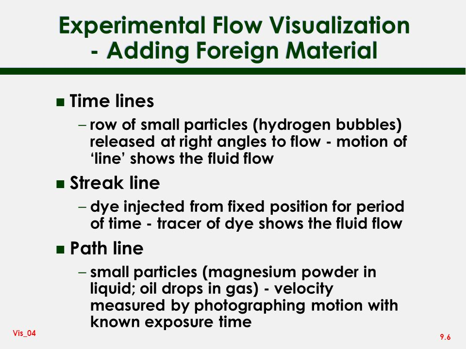 9.6 Vis_04 Experimental Flow Visualization - Adding Foreign Material n Time lines – row of small particles (hydrogen bubbles) released at right angles to flow - motion of line shows the fluid flow n Streak line – dye injected from fixed position for period of time - tracer of dye shows the fluid flow n Path line – small particles (magnesium powder in liquid; oil drops in gas) - velocity measured by photographing motion with known exposure time