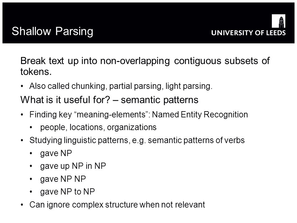 Shallow Parsing Break text up into non-overlapping contiguous subsets of tokens.