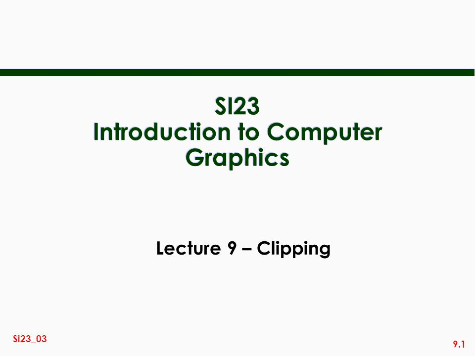 9.1 Si23_03 SI23 Introduction to Computer Graphics Lecture 9 – Clipping