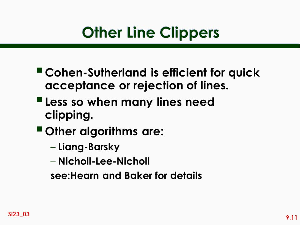 9.11 Si23_03 Other Line Clippers Cohen-Sutherland is efficient for quick acceptance or rejection of lines. Less so when many lines need clipping. Othe