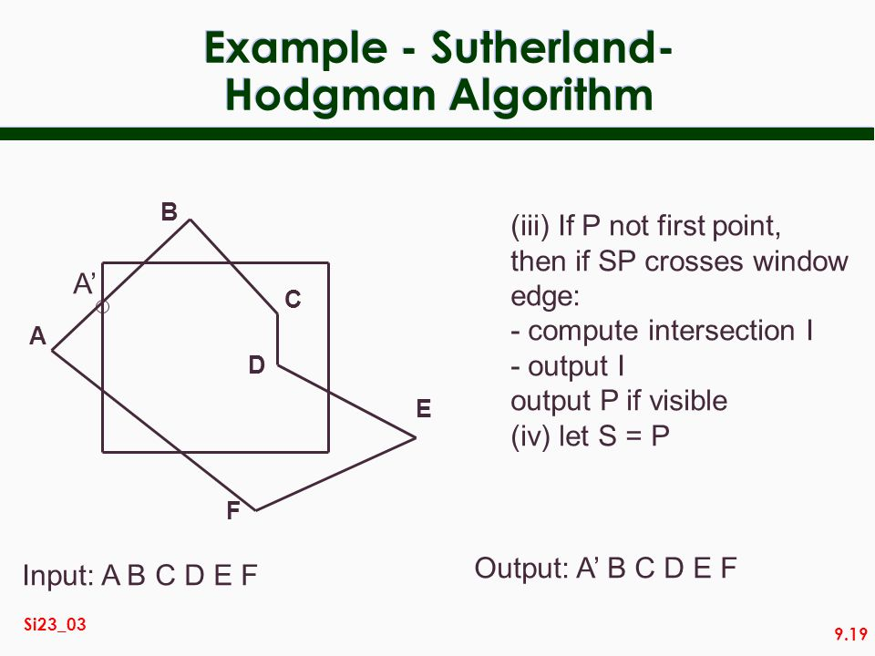 9.19 Si23_03 Example - Sutherland- Hodgman Algorithm A B C D E F Input: A B C D E F (iii) If P not first point, then if SP crosses window edge: - comp