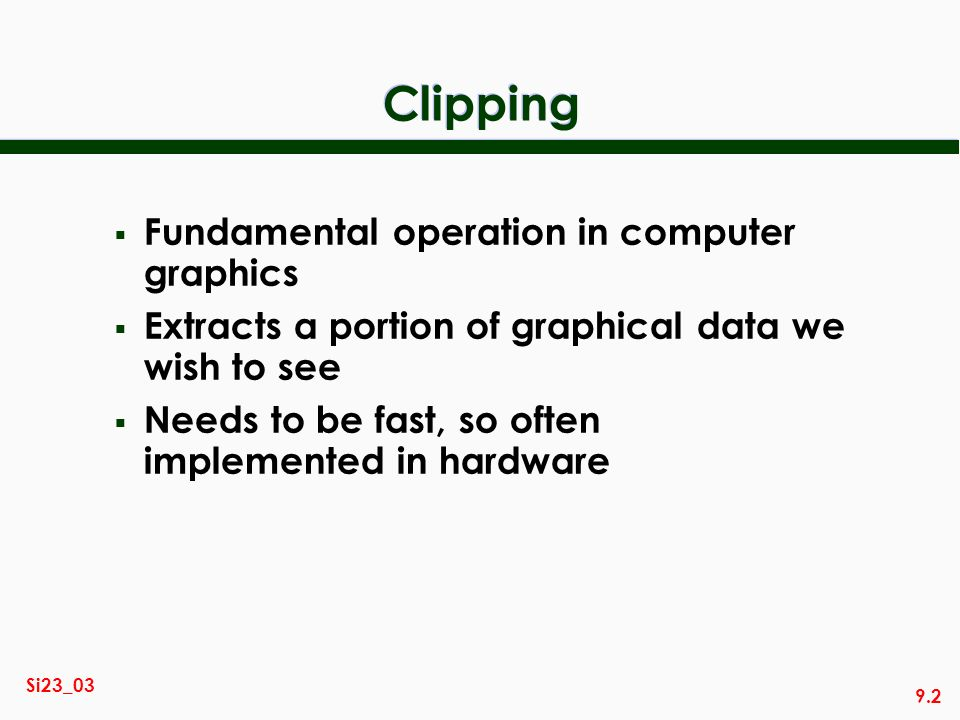 9.2 Si23_03 Clipping Fundamental operation in computer graphics Extracts a portion of graphical data we wish to see Needs to be fast, so often impleme