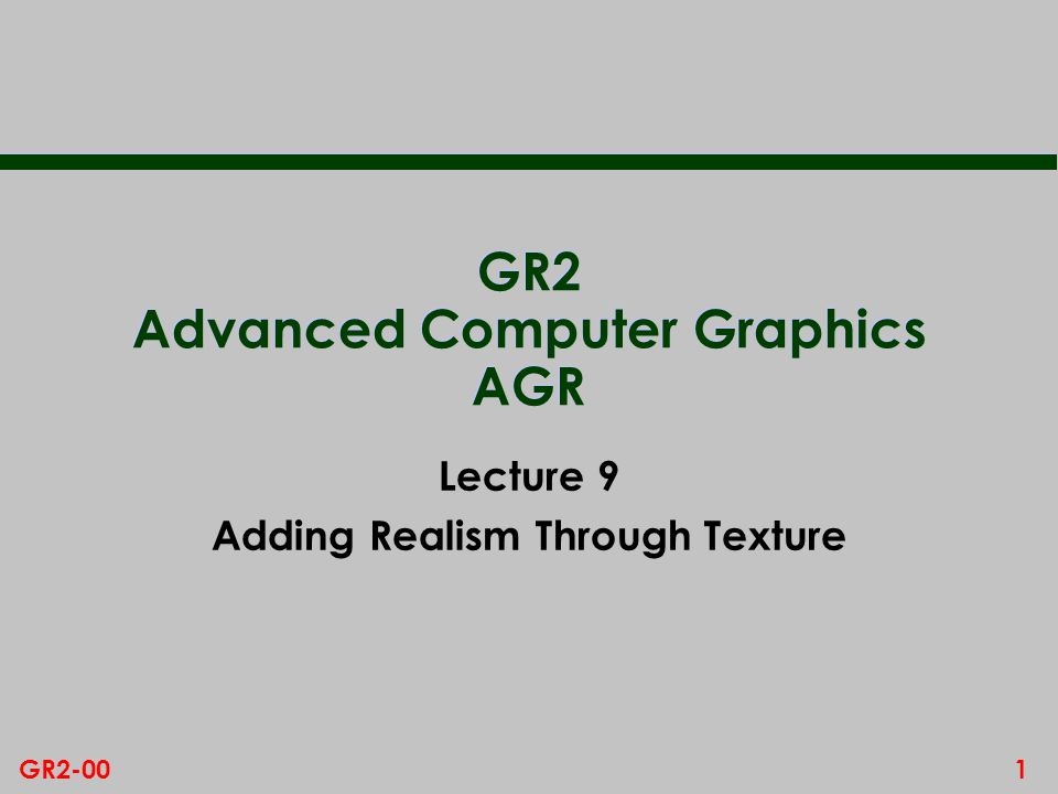 1GR2-00 GR2 Advanced Computer Graphics AGR Lecture 9 Adding Realism Through Texture