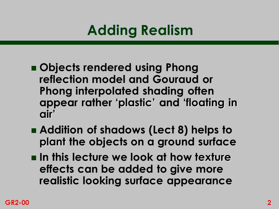 2GR2-00 Adding Realism plastic floating in air n Objects rendered using Phong reflection model and Gouraud or Phong interpolated shading often appear rather plastic and floating in air plant n Addition of shadows (Lect 8) helps to plant the objects on a ground surface texture n In this lecture we look at how texture effects can be added to give more realistic looking surface appearance