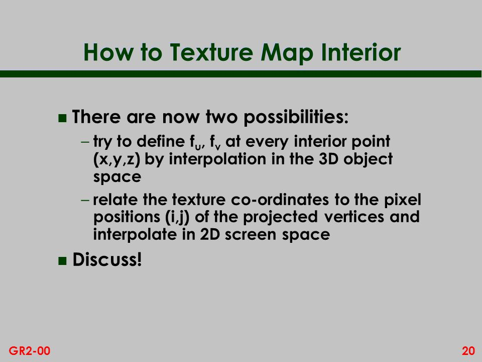 20GR2-00 How to Texture Map Interior n There are now two possibilities: – try to define f u, f v at every interior point (x,y,z) by interpolation in the 3D object space – relate the texture co-ordinates to the pixel positions (i,j) of the projected vertices and interpolate in 2D screen space n Discuss!