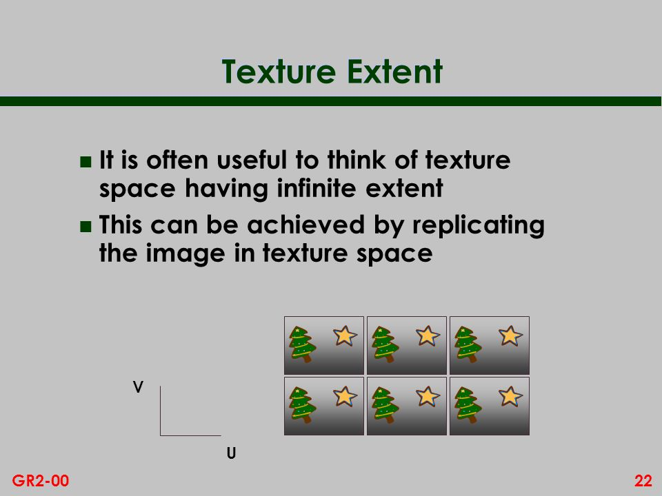 22GR2-00 Texture Extent n It is often useful to think of texture space having infinite extent n This can be achieved by replicating the image in texture space V U