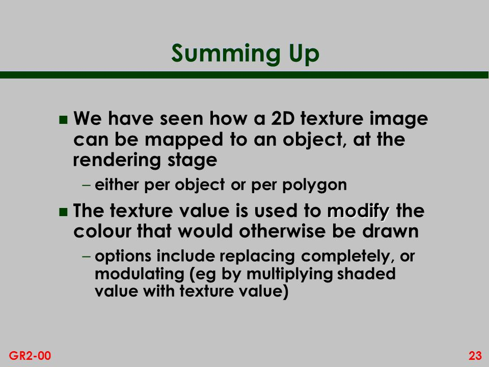 23GR2-00 Summing Up n We have seen how a 2D texture image can be mapped to an object, at the rendering stage – either per object or per polygon modify