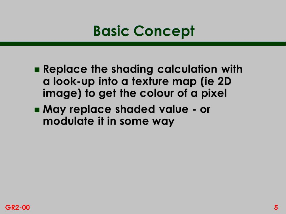 5GR2-00 Basic Concept n Replace the shading calculation with a look-up into a texture map (ie 2D image) to get the colour of a pixel n May replace shaded value - or modulate it in some way