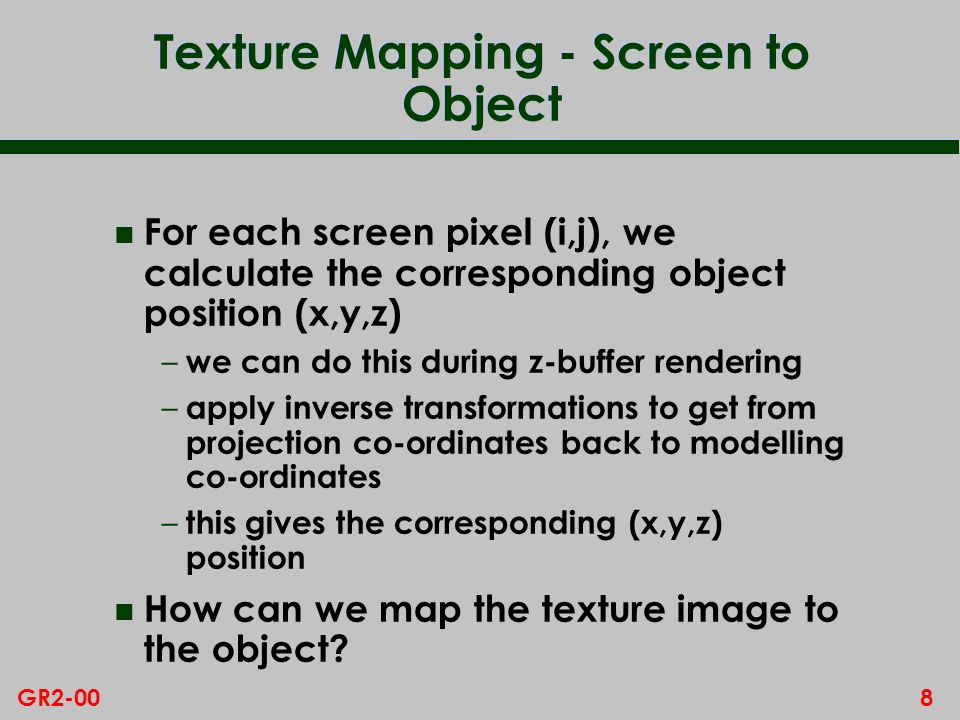 8GR2-00 Texture Mapping - Screen to Object n For each screen pixel (i,j), we calculate the corresponding object position (x,y,z) – we can do this during z-buffer rendering – apply inverse transformations to get from projection co-ordinates back to modelling co-ordinates – this gives the corresponding (x,y,z) position n How can we map the texture image to the object?