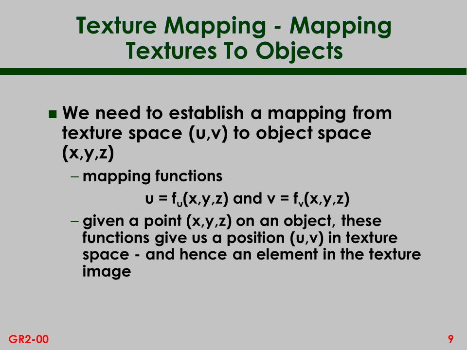 9GR2-00 Texture Mapping - Mapping Textures To Objects n We need to establish a mapping from texture space (u,v) to object space (x,y,z) – mapping functions u = f u (x,y,z) and v = f v (x,y,z) – given a point (x,y,z) on an object, these functions give us a position (u,v) in texture space - and hence an element in the texture image