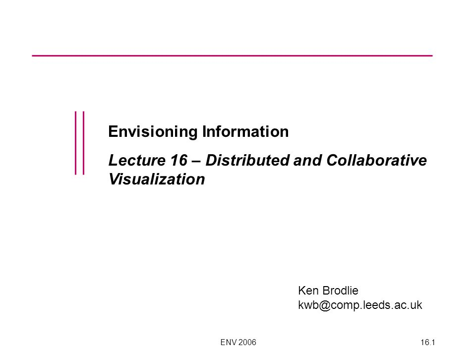 ENV 200616.1 Envisioning Information Lecture 16 – Distributed and Collaborative Visualization Ken Brodlie kwb@comp.leeds.ac.uk