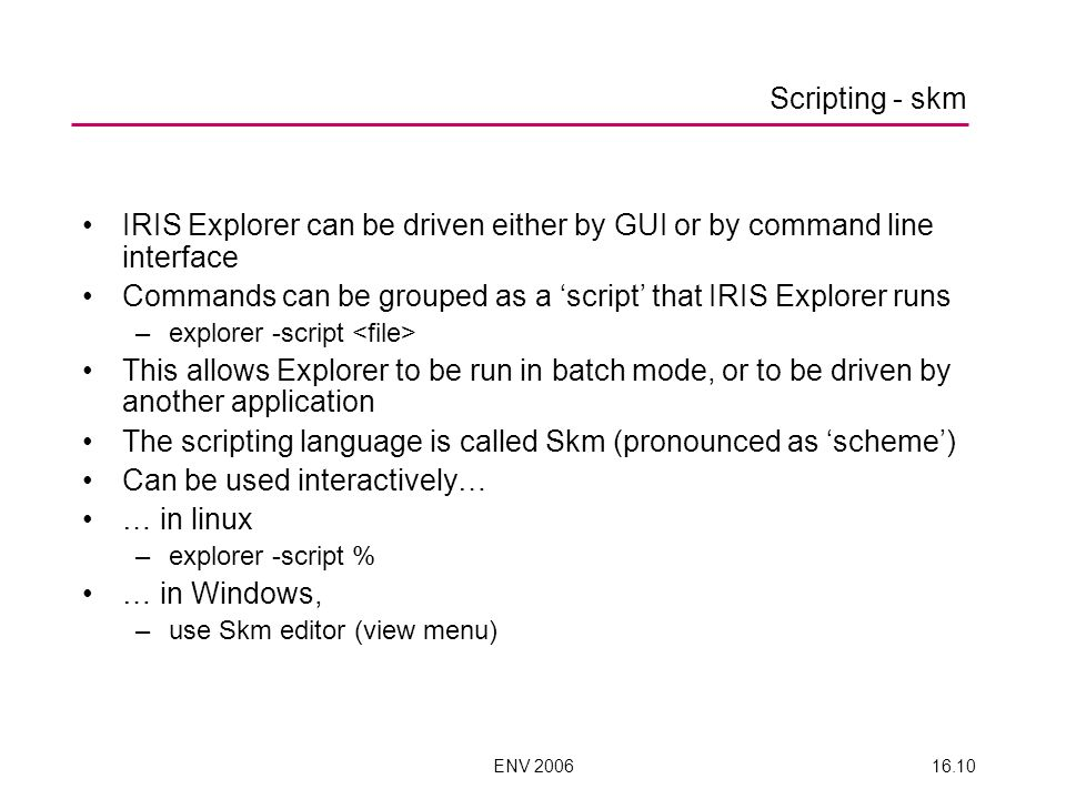 ENV 200616.10 IRIS Explorer can be driven either by GUI or by command line interface Commands can be grouped as a script that IRIS Explorer runs –explorer -script This allows Explorer to be run in batch mode, or to be driven by another application The scripting language is called Skm (pronounced as scheme) Can be used interactively… … in linux –explorer -script % … in Windows, –use Skm editor (view menu) Scripting - skm