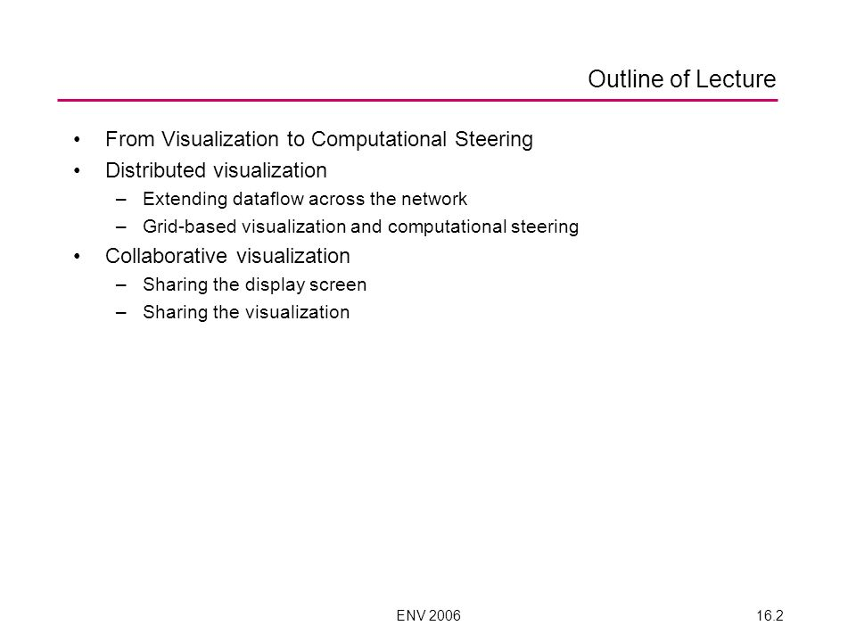 ENV 200616.2 Outline of Lecture From Visualization to Computational Steering Distributed visualization –Extending dataflow across the network –Grid-based visualization and computational steering Collaborative visualization –Sharing the display screen –Sharing the visualization