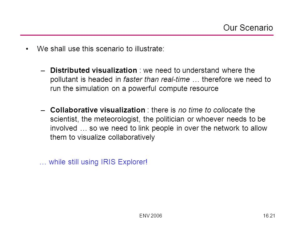ENV 200616.21 Our Scenario We shall use this scenario to illustrate: –Distributed visualization : we need to understand where the pollutant is headed in faster than real-time … therefore we need to run the simulation on a powerful compute resource –Collaborative visualization : there is no time to collocate the scientist, the meteorologist, the politician or whoever needs to be involved … so we need to link people in over the network to allow them to visualize collaboratively … while still using IRIS Explorer!