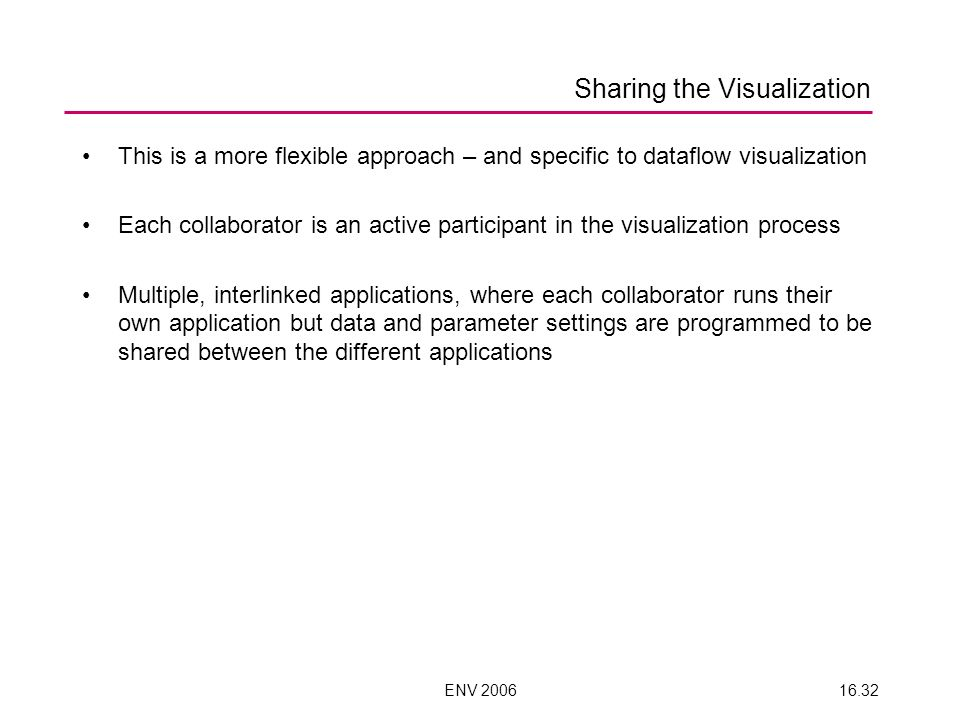 ENV 200616.32 Sharing the Visualization This is a more flexible approach – and specific to dataflow visualization Each collaborator is an active participant in the visualization process Multiple, interlinked applications, where each collaborator runs their own application but data and parameter settings are programmed to be shared between the different applications