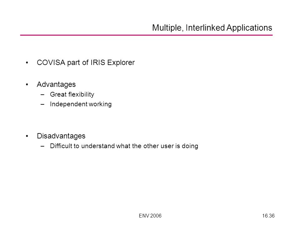 ENV 200616.36 Multiple, Interlinked Applications COVISA part of IRIS Explorer Advantages –Great flexibility –Independent working Disadvantages –Difficult to understand what the other user is doing
