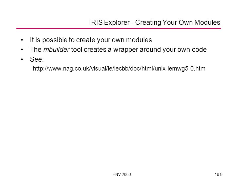 ENV 200616.9 IRIS Explorer - Creating Your Own Modules It is possible to create your own modules The mbuilder tool creates a wrapper around your own c