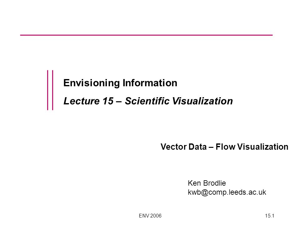 ENV 200615.1 Envisioning Information Lecture 15 – Scientific Visualization Vector Data – Flow Visualization Ken Brodlie kwb@comp.leeds.ac.uk