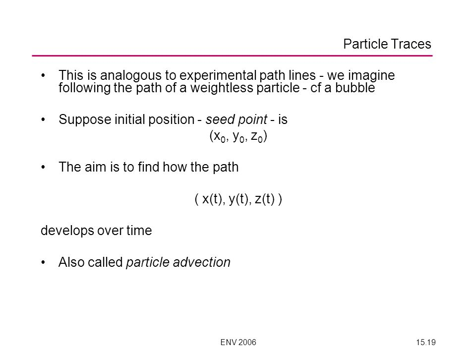 ENV 200615.19 This is analogous to experimental path lines - we imagine following the path of a weightless particle - cf a bubble Suppose initial position - seed point - is (x 0, y 0, z 0 ) The aim is to find how the path ( x(t), y(t), z(t) ) develops over time Also called particle advection Particle Traces