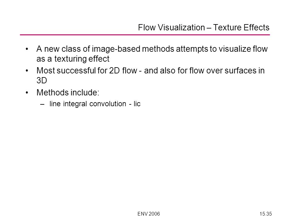 ENV 200615.35 A new class of image-based methods attempts to visualize flow as a texturing effect Most successful for 2D flow - and also for flow over surfaces in 3D Methods include: –line integral convolution - lic Flow Visualization – Texture Effects