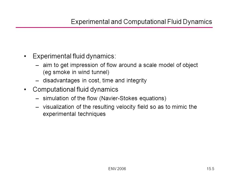 ENV 200615.5 Experimental fluid dynamics: –aim to get impression of flow around a scale model of object (eg smoke in wind tunnel) –disadvantages in cost, time and integrity Computational fluid dynamics –simulation of the flow (Navier-Stokes equations) –visualization of the resulting velocity field so as to mimic the experimental techniques Experimental and Computational Fluid Dynamics