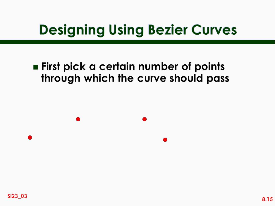 8.15 Si23_03 Designing Using Bezier Curves n First pick a certain number of points through which the curve should pass