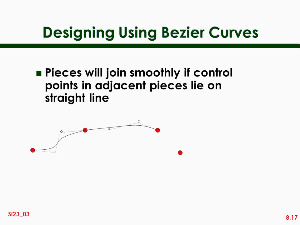 8.17 Si23_03 Designing Using Bezier Curves n Pieces will join smoothly if control points in adjacent pieces lie on straight line