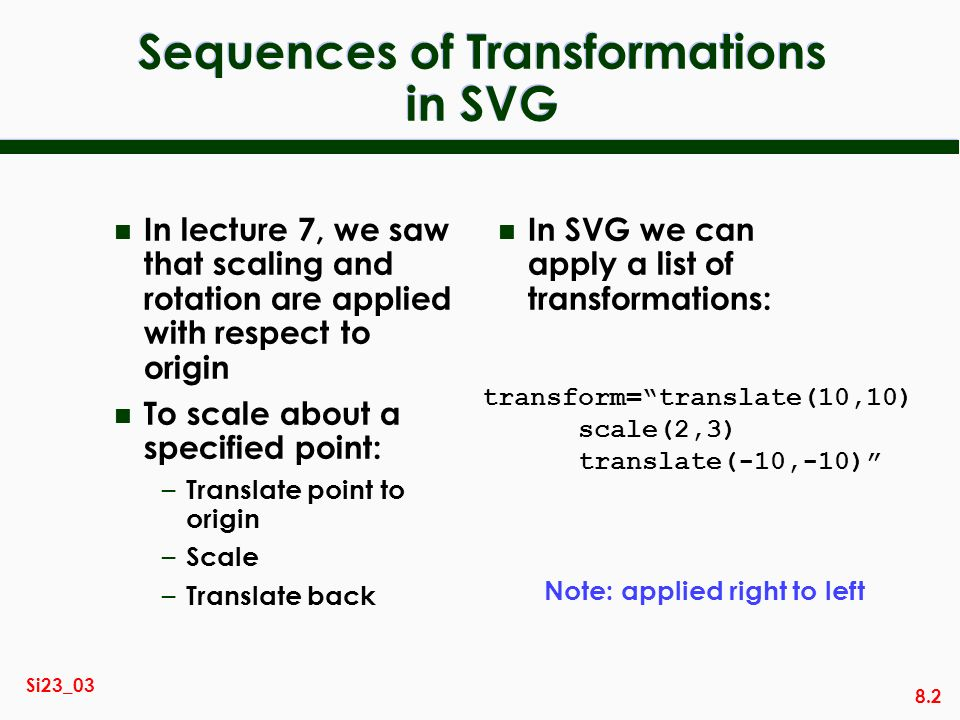 8.2 Si23_03 Sequences of Transformations in SVG n In lecture 7, we saw that scaling and rotation are applied with respect to origin n To scale about a