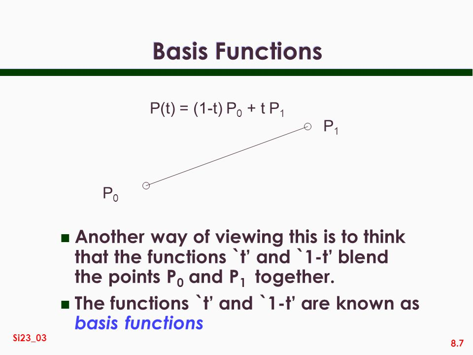 8.7 Si23_03 Basis Functions n Another way of viewing this is to think that the functions `t and `1-t blend the points P 0 and P 1 together. n The func
