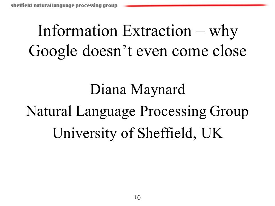 1() Information Extraction – why Google doesnt even come close Diana Maynard Natural Language Processing Group University of Sheffield, UK