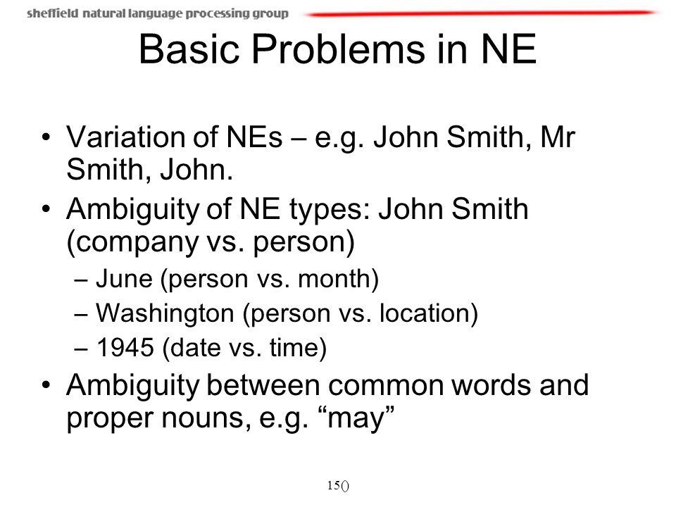 15() Basic Problems in NE Variation of NEs – e.g. John Smith, Mr Smith, John. Ambiguity of NE types: John Smith (company vs. person) –June (person vs.