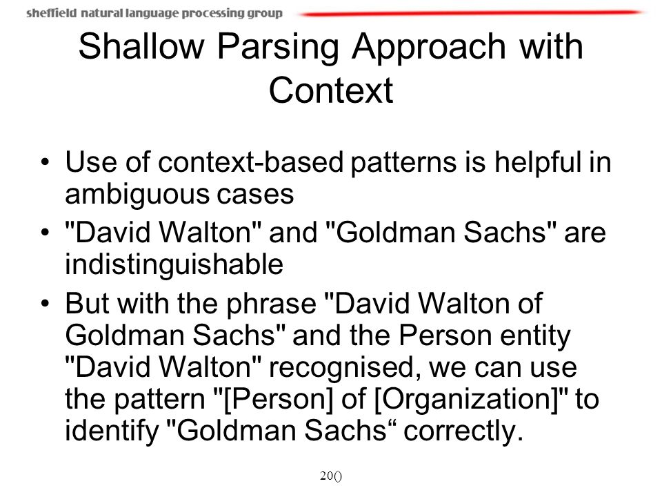 20() Shallow Parsing Approach with Context Use of context-based patterns is helpful in ambiguous cases David Walton and Goldman Sachs are indistinguishable But with the phrase David Walton of Goldman Sachs and the Person entity David Walton recognised, we can use the pattern [Person] of [Organization] to identify Goldman Sachs correctly.