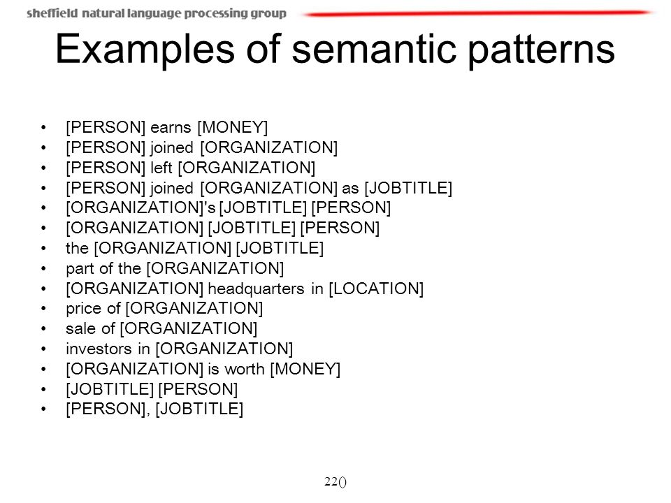 22() Examples of semantic patterns [PERSON] earns [MONEY] [PERSON] joined [ORGANIZATION] [PERSON] left [ORGANIZATION] [PERSON] joined [ORGANIZATION] as [JOBTITLE] [ORGANIZATION] s [JOBTITLE] [PERSON] [ORGANIZATION] [JOBTITLE] [PERSON] the [ORGANIZATION] [JOBTITLE] part of the [ORGANIZATION] [ORGANIZATION] headquarters in [LOCATION] price of [ORGANIZATION] sale of [ORGANIZATION] investors in [ORGANIZATION] [ORGANIZATION] is worth [MONEY] [JOBTITLE] [PERSON] [PERSON], [JOBTITLE]