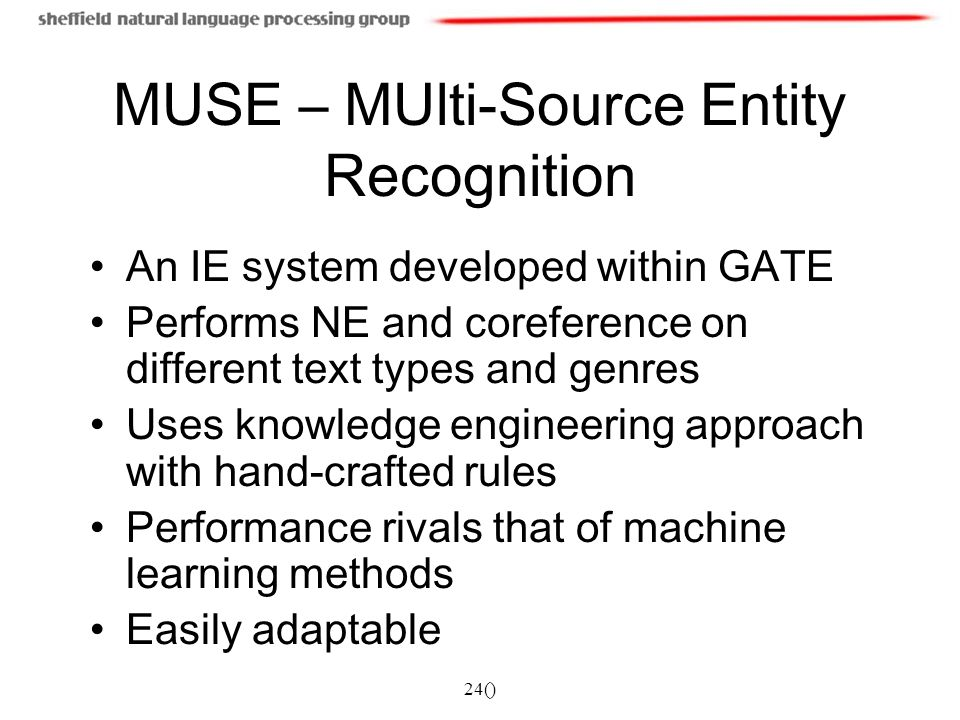 24() MUSE – MUlti-Source Entity Recognition An IE system developed within GATE Performs NE and coreference on different text types and genres Uses kno