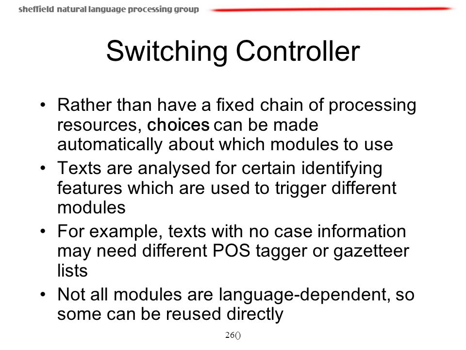 26() Switching Controller Rather than have a fixed chain of processing resources, choices can be made automatically about which modules to use Texts are analysed for certain identifying features which are used to trigger different modules For example, texts with no case information may need different POS tagger or gazetteer lists Not all modules are language-dependent, so some can be reused directly