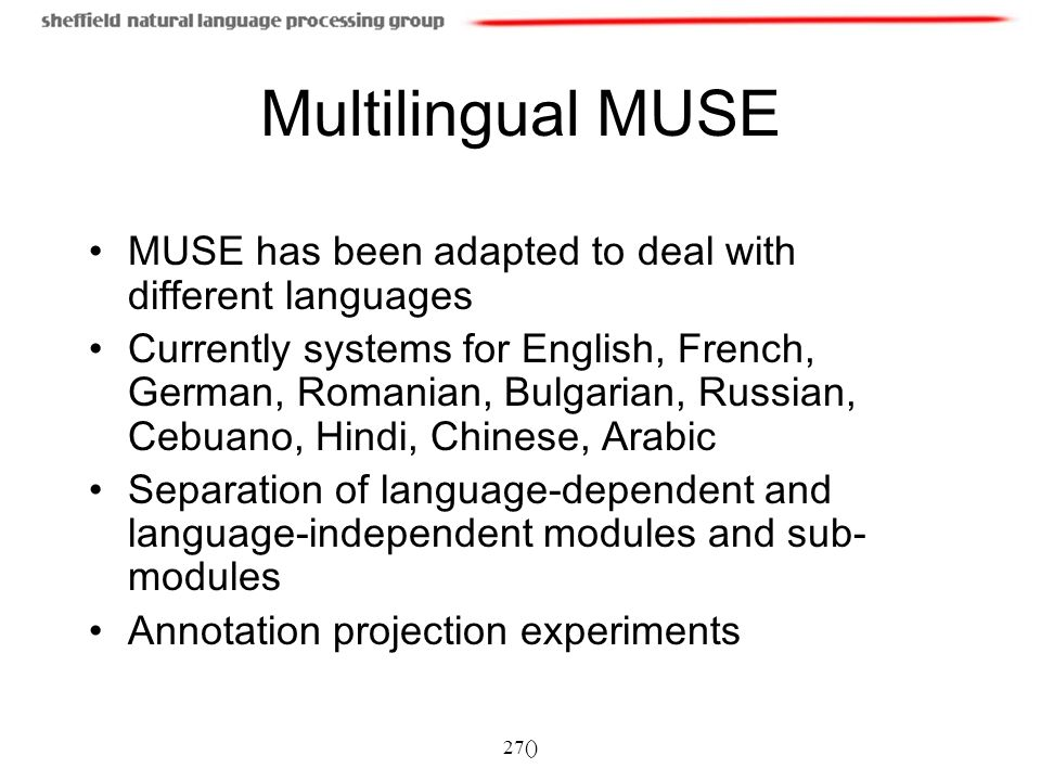 27() Multilingual MUSE MUSE has been adapted to deal with different languages Currently systems for English, French, German, Romanian, Bulgarian, Russian, Cebuano, Hindi, Chinese, Arabic Separation of language-dependent and language-independent modules and sub- modules Annotation projection experiments