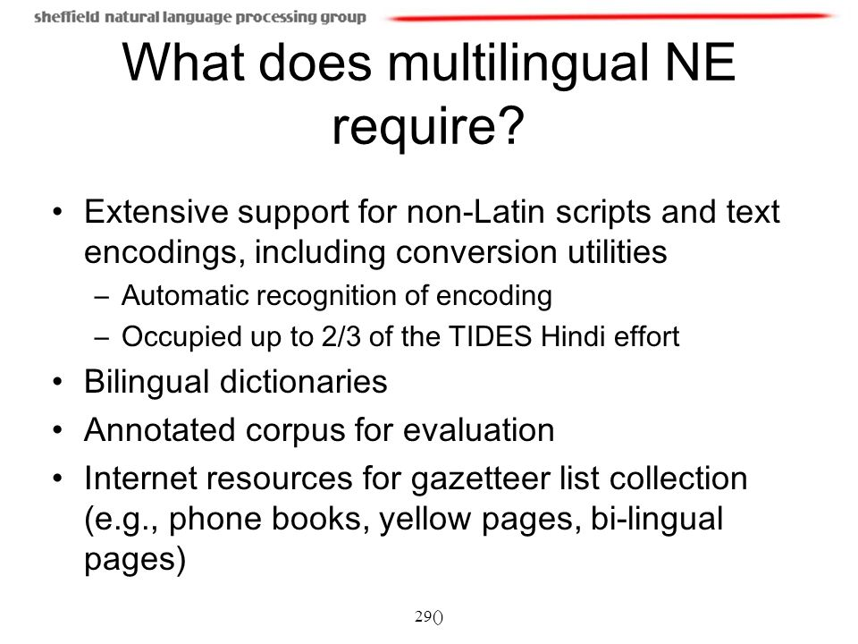 29() What does multilingual NE require? Extensive support for non-Latin scripts and text encodings, including conversion utilities –Automatic recognit