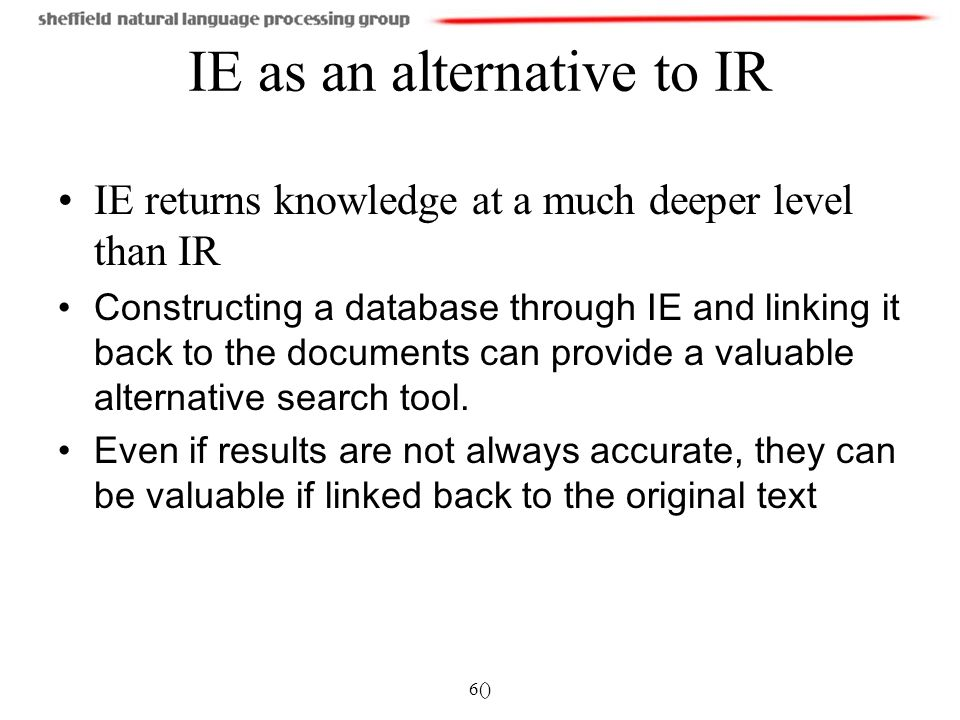 6() IE as an alternative to IR IE returns knowledge at a much deeper level than IR Constructing a database through IE and linking it back to the documents can provide a valuable alternative search tool.