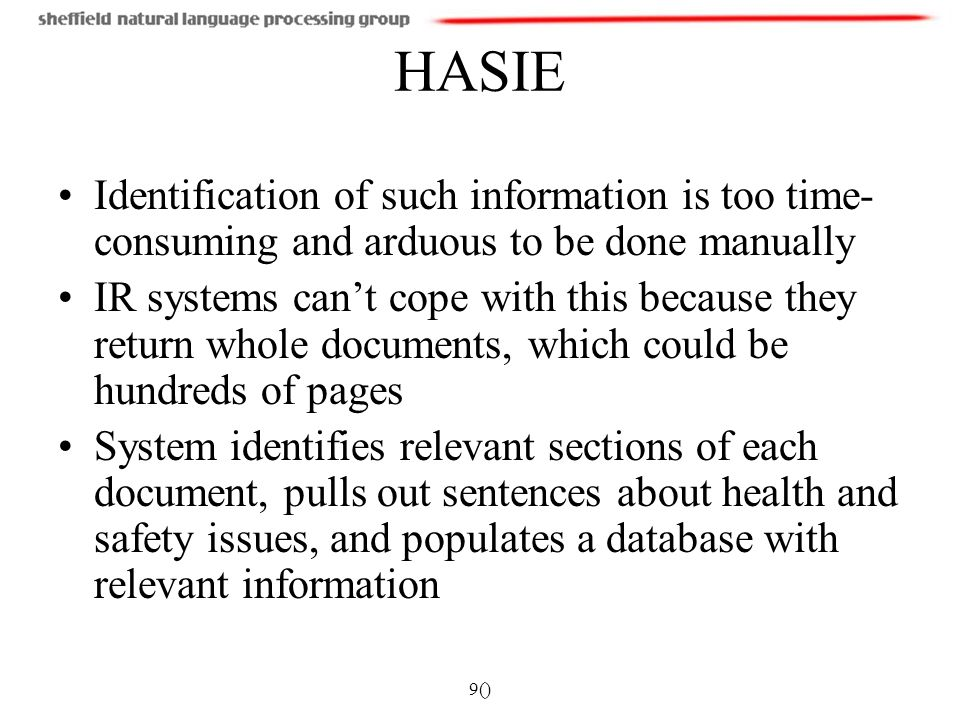 9() HASIE Identification of such information is too time- consuming and arduous to be done manually IR systems cant cope with this because they return whole documents, which could be hundreds of pages System identifies relevant sections of each document, pulls out sentences about health and safety issues, and populates a database with relevant information