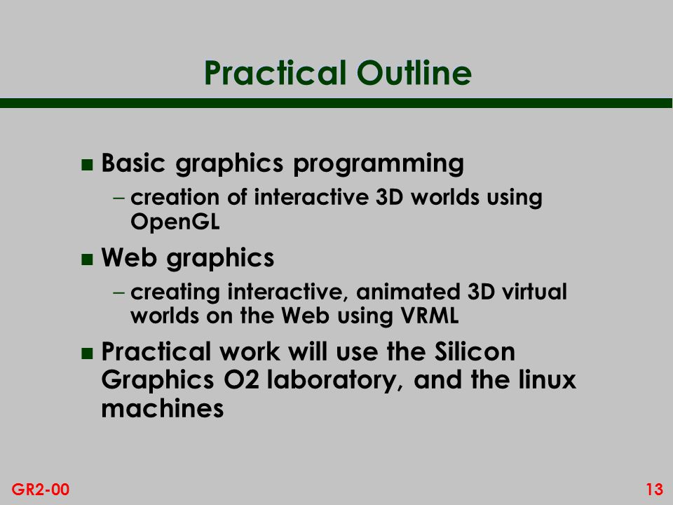 13GR2-00 Practical Outline n Basic graphics programming – creation of interactive 3D worlds using OpenGL n Web graphics – creating interactive, animat