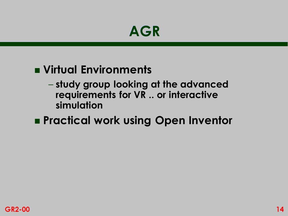 14GR2-00 AGR n Virtual Environments – study group looking at the advanced requirements for VR.. or interactive simulation n Practical work using Open