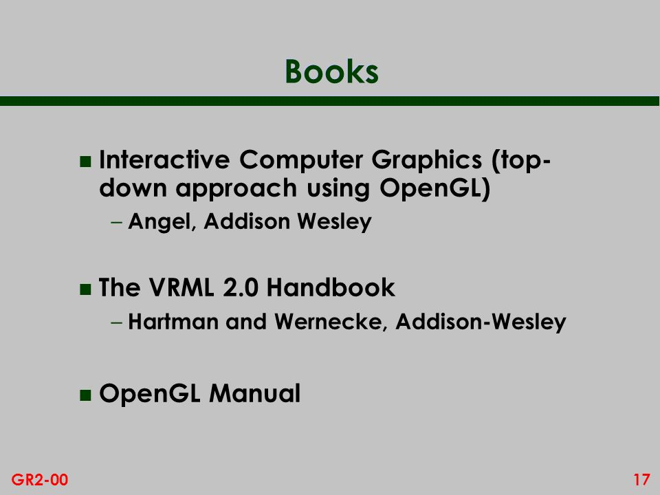 17GR2-00 Books n Interactive Computer Graphics (top- down approach using OpenGL) – Angel, Addison Wesley n The VRML 2.0 Handbook – Hartman and Wernecke, Addison-Wesley n OpenGL Manual