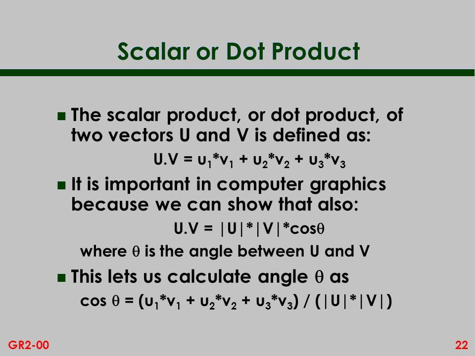 22GR2-00 Scalar or Dot Product n The scalar product, or dot product, of two vectors U and V is defined as: U.V = u 1 *v 1 + u 2 *v 2 + u 3 *v 3 n It i