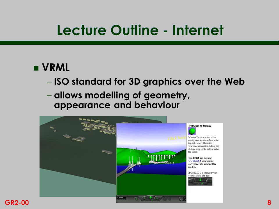 8GR2-00 Lecture Outline - Internet n VRML – ISO standard for 3D graphics over the Web – allows modelling of geometry, appearance and behaviour