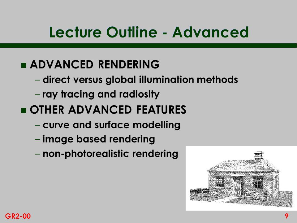 9GR2-00 Lecture Outline - Advanced n ADVANCED RENDERING – direct versus global illumination methods – ray tracing and radiosity n OTHER ADVANCED FEATURES – curve and surface modelling – image based rendering – non-photorealistic rendering