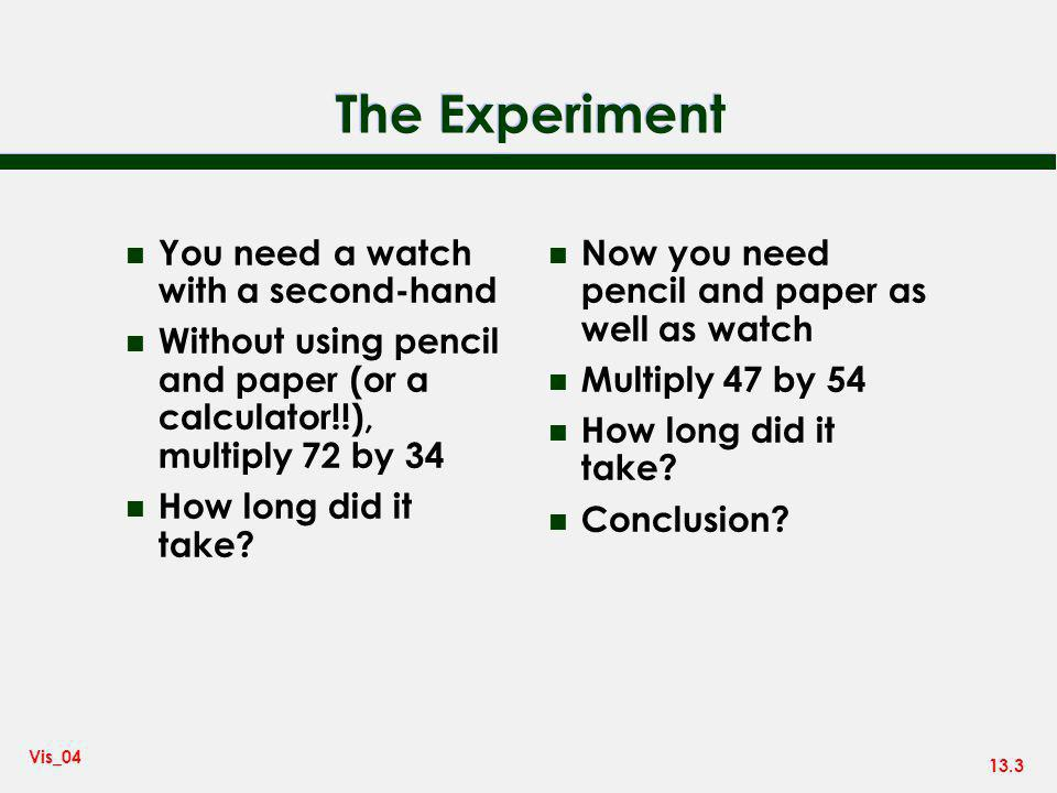 13.3 Vis_04 The Experiment n You need a watch with a second-hand n Without using pencil and paper (or a calculator!!), multiply 72 by 34 n How long did it take.
